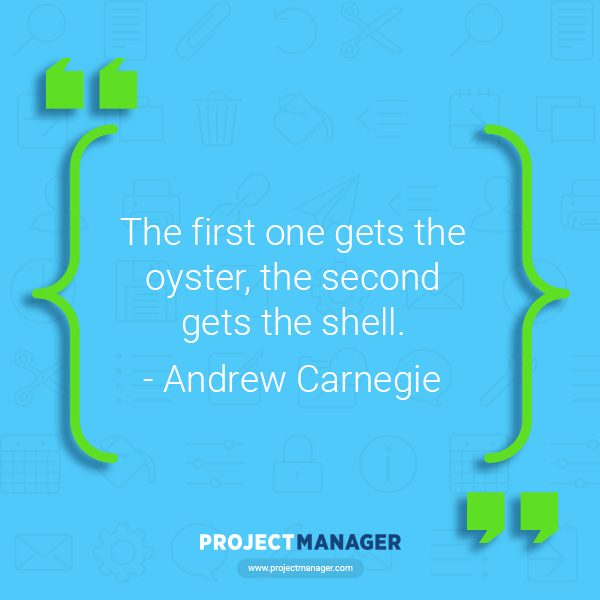 """""""The first one gets the oyster, the second gets the shell."""" – Andrew Carnegie"""