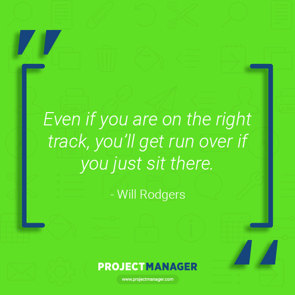 """""""Even if you are on the right track, you'll get run over if you just sit there."""" – Will Rodgers"""