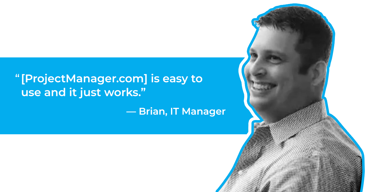 [ProjectManager.com] is easy to use and it just works.